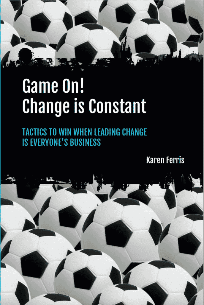 Game On! Change is Constant: Tactics to Win When Leading Change is Everyone's Business